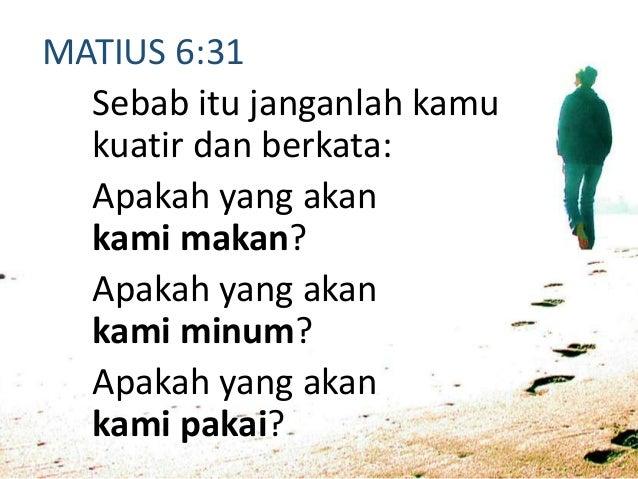 MATIUS 6:34 Sebab itu janganlah kamu kuatir akan hari besok, karena hari besok mempunyai kesusahannya sendiri. Kesusahan s...