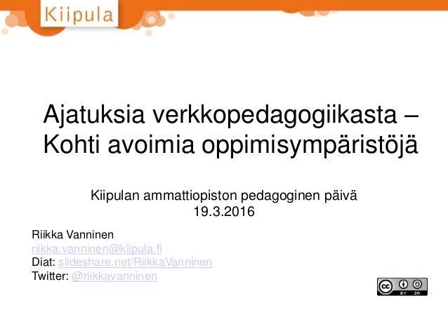 Ajatuksia verkkopedagogiikasta – Kohti avoimia oppimisympäristöjä Kiipulan ammattiopiston pedagoginen päivä 19.3.2016 Riik...