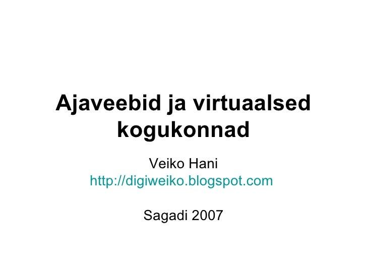 Ajaveebid ja virtuaalsed kogukonnad Veiko Hani http://digiweiko.blogspot.com   Sagadi 2007