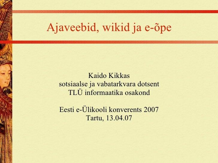 Ajaveebid, wikid ja e-õpe Kaido Kikkas sotsiaalse ja vabatarkvara dotsent TLÜ informaatika osakond Eesti e-Ülikooli konver...