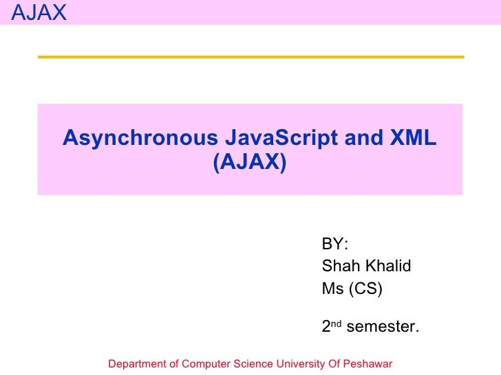 Asynchronous JavaScript and XML (AJAX) BY: Shah Khalid Ms (CS)   2 nd  semester.  Department of Computer Science Universit...