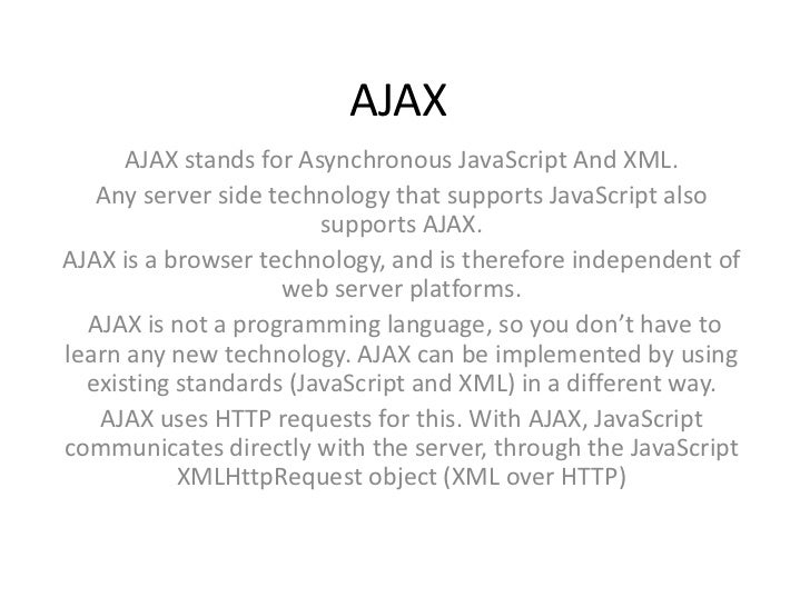 AJAX      AJAX stands for Asynchronous JavaScript And XML.   Any server side technology that supports JavaScript also     ...