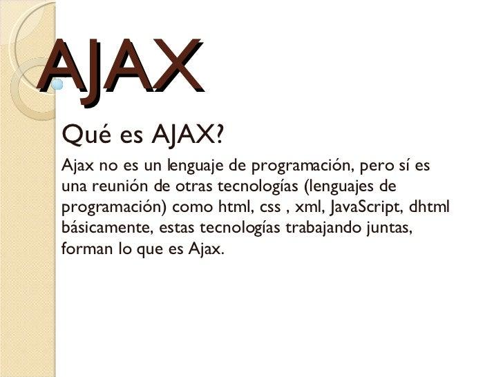 AJAX Qué es AJAX?  Ajax no es un lenguaje de programación, pero sí es una reunión de otras tecnologías (lenguajes de progr...
