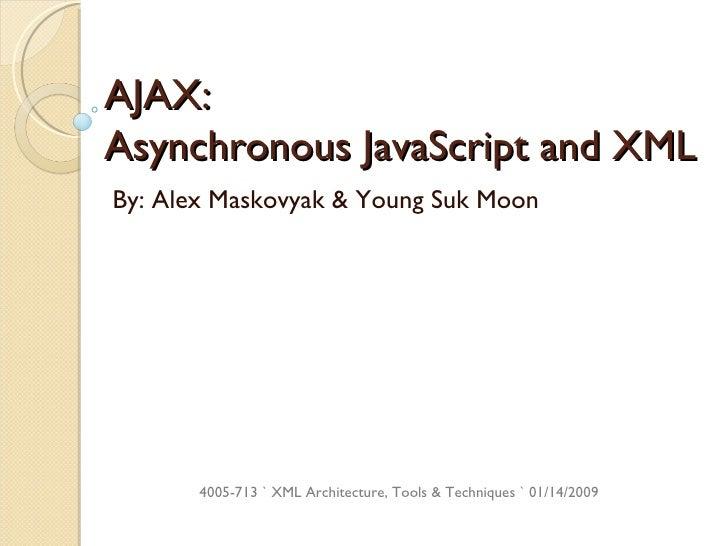 AJAX:  Asynchronous JavaScript and XML By: Alex Maskovyak & Young Suk Moon 4005-713 ` XML Architecture, Tools & Techniques...