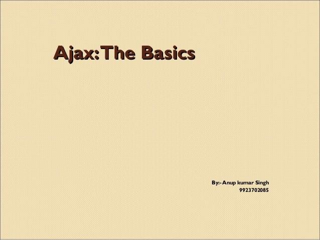 Ajax:The BasicsAjax:The BasicsBy:- Anup kumar Singh9923702085