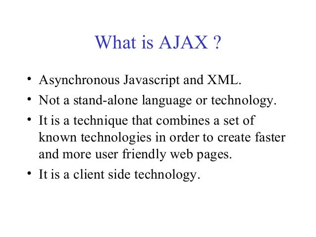 What is AJAX ?• Asynchronous Javascript and XML.• Not a stand-alone language or technology.• It is a technique that combin...