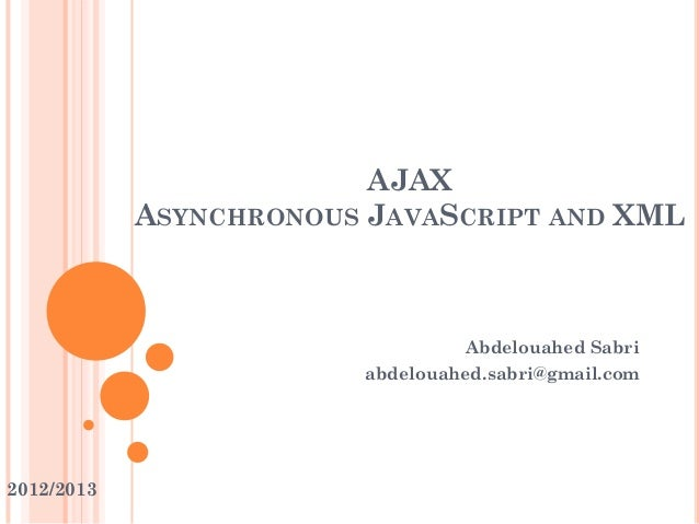 AJAX ASYNCHRONOUS JAVASCRIPT AND XML Abdelouahed Sabri abdelouahed.sabri@gmail.com 2012/2013