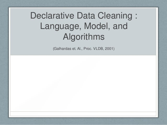 Declarative Data Cleaning : Language, Model, and Algorithms (Galhardas et. Al., Proc. VLDB, 2001)