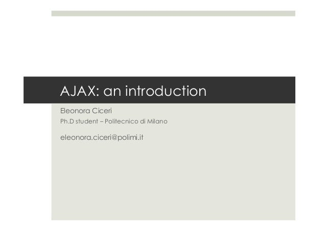 AJAX: an introduction Eleonora Ciceri Ph.D student – Politecnico di Milano eleonora.ciceri@polimi.it