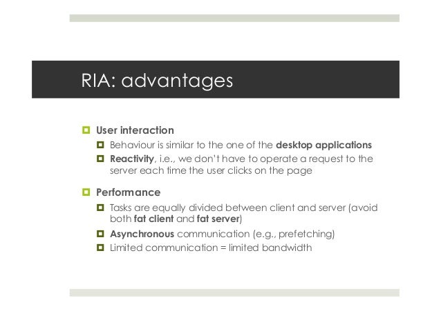 RIA: advantages ¤ User interaction ¤ Behaviour is similar to the one of the desktop applications ¤ Reactivity, i.e.,...