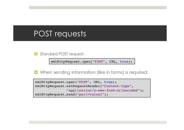 """POST requests ¤ Standard POST request: ¤ When sending information (like in forms) is required: xmlHttpRequest.open(""""PO..."""