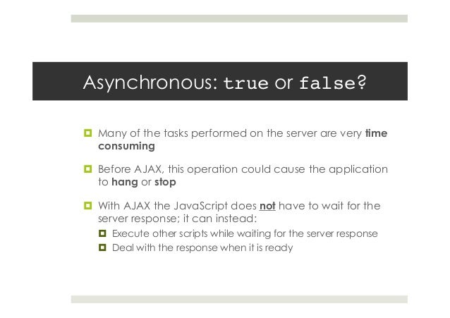 Asynchronous: true or false? ¤ Many of the tasks performed on the server are very time consuming ¤ Before AJAX, this o...
