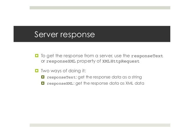 Server response ¤ To get the response from a server, use the responseText or responseXML property of XMLHttpRequest! ¤...
