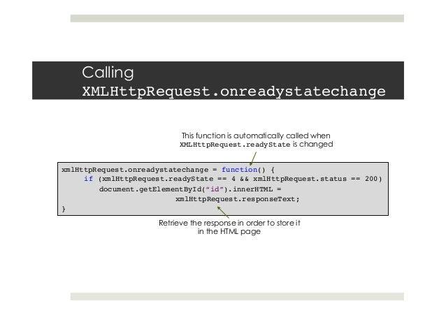 Calling XMLHttpRequest.onreadystatechange! xmlHttpRequest.onreadystatechange = function() {! if (xmlHttpRequest.readyState...