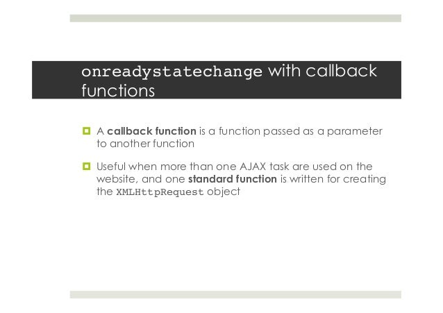 onreadystatechange with callback functions ¤ A callback function is a function passed as a parameter to another function...