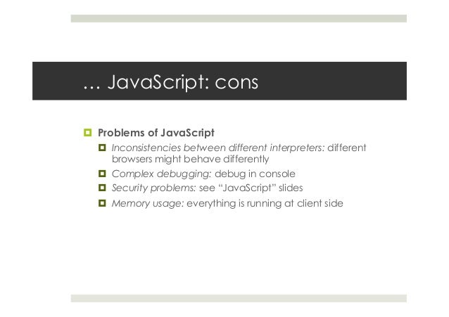 … JavaScript: cons ¤ Problems of JavaScript ¤ Inconsistencies between different interpreters: different browsers might...