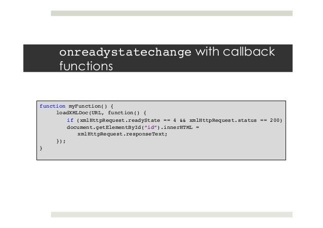 onreadystatechange with callback functions function myFunction() {! loadXMLDoc(URL, function() {! if (xmlHttpRequest.ready...