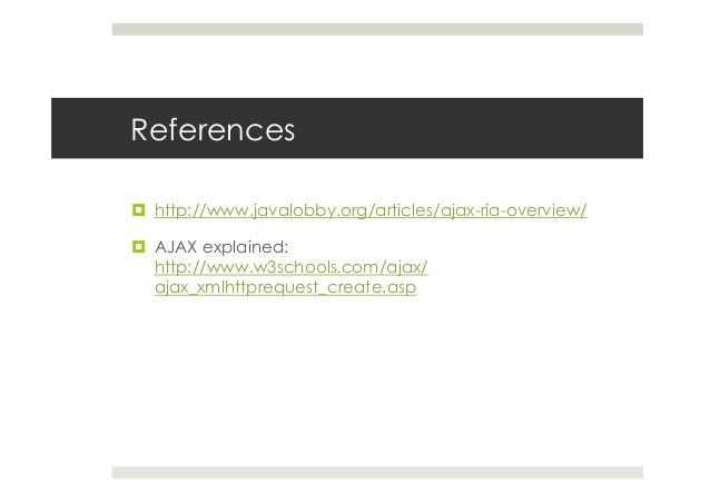 References ¤ http://www.javalobby.org/articles/ajax-ria-overview/ ¤ AJAX explained: http://www.w3schools.com/ajax/ aja...