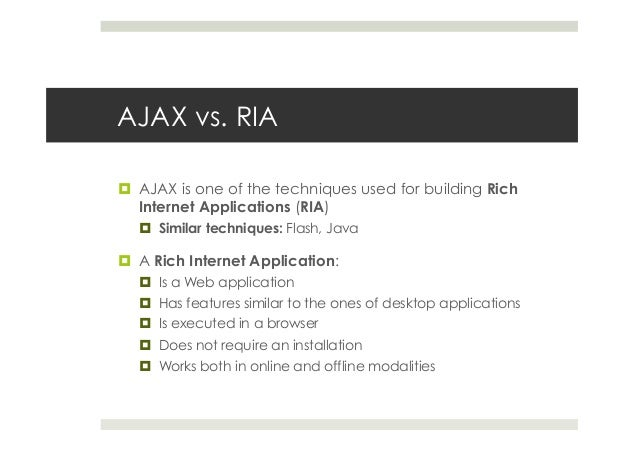 AJAX vs. RIA ¤ AJAX is one of the techniques used for building Rich Internet Applications (RIA) ¤ Similar techniques: ...