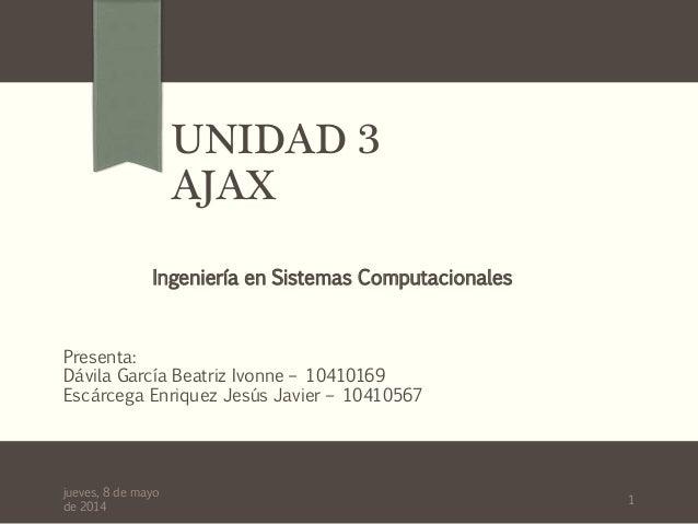 UNIDAD 3 AJAX Presenta: Dávila García Beatriz Ivonne – 10410169 Escárcega Enriquez Jesús Javier – 10410567 Ingeniería en S...