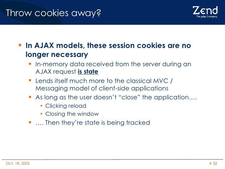 Throw cookies away? <ul><li>In AJAX models, these session cookies are no longer necessary </li></ul><ul><ul><li>In-memory ...