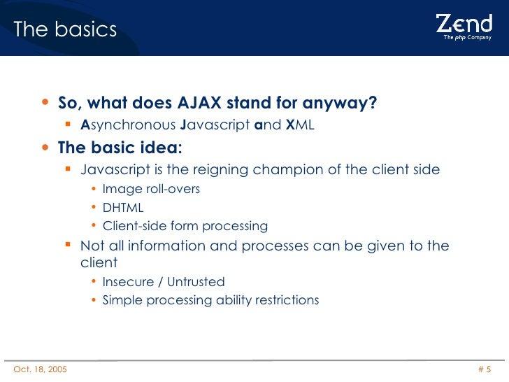 The basics <ul><li>So, what does AJAX stand for anyway? </li></ul><ul><ul><li>A synchronous  J avascript  a nd  X ML </li>...