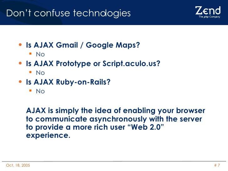 Don't confuse technologies <ul><li>Is AJAX Gmail / Google Maps? </li></ul><ul><ul><li>No </li></ul></ul><ul><li>Is AJAX Pr...