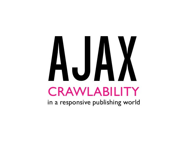 AJAXin a responsive publishing world CRAWLABILITY