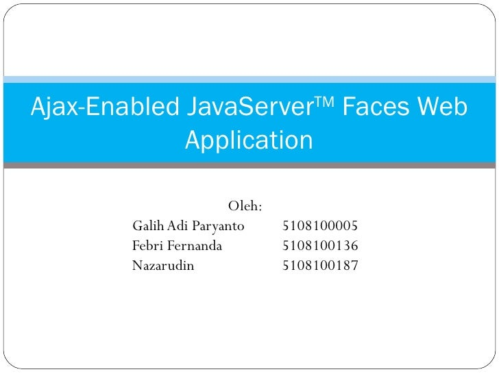 Oleh: Galih Adi Paryanto 5108100005 Febri Fernanda 5108100136 Nazarudin 5108100187 Ajax-Enabled JavaServer TM  Faces Web A...