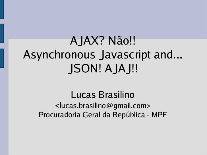 AJAX? Não!!Asynchronous Javascript and...       JSON! AJAJ!!           Lucas Brasilino      <lucas.brasilino@gmail.com>  P...
