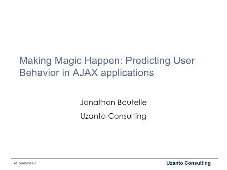 Making Magic Happen: Predicting User Behavior in AJAX applications Jonathan Boutelle Uzanto Consulting