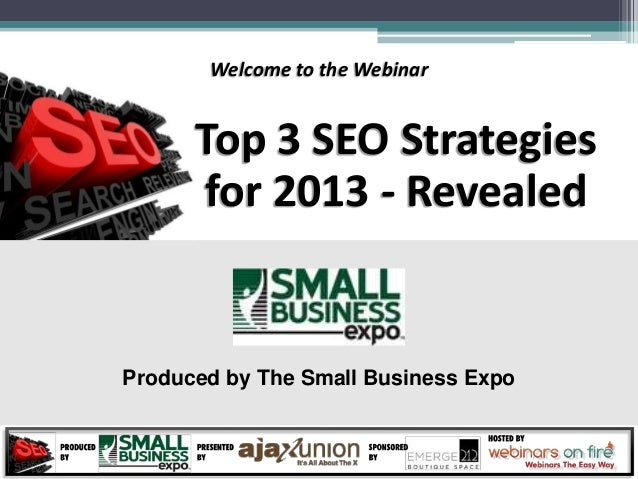 Welcome to the Webinar      Top 3 SEO Strategies      for 2013 - RevealedProduced by The Small Business Expo