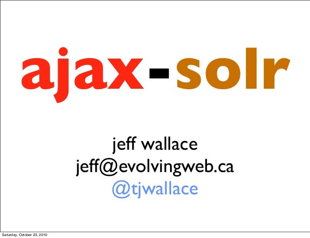 ajax-solr jeff wallace jeff@evolvingweb.ca @tjwallace Saturday, October 23, 2010