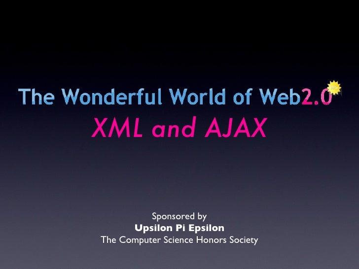Sponsored by Upsilon Pi Epsilon The Computer Science Honors Society XML and AJAX