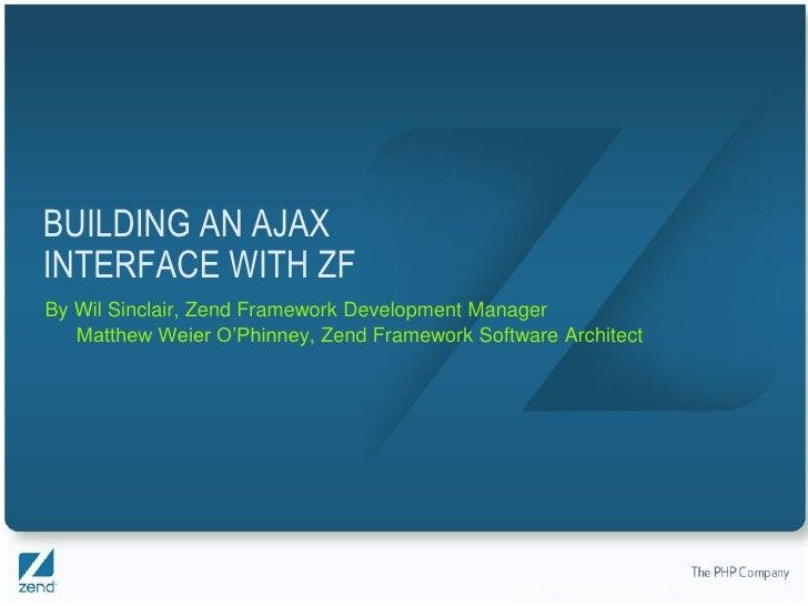 BUILDING AN AJAX INTERFACE WITH ZF By Wil Sinclair, Zend Framework Development Manager    Matthew Weier O'Phinney, Zend Fr...
