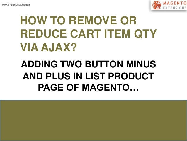 HOW TO REMOVE OR  REDUCE CART ITEM QTY  VIA AJAX?  ADDING TWO BUTTON MINUS  AND PLUS IN LIST PRODUCT  PAGE OF MAGENTO…  ww...