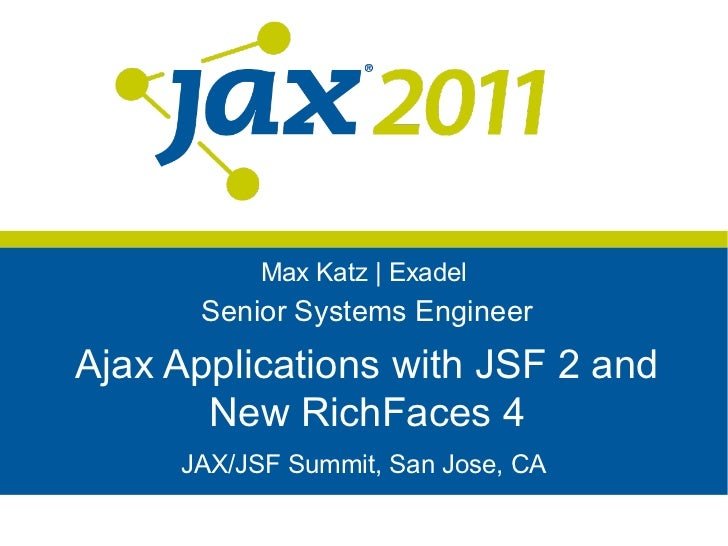 Max Katz | Exadel      Senior Systems EngineerAjax Applications with JSF 2 and       New RichFaces 4     JAX/JSF Summit, S...