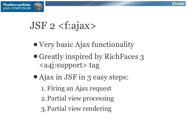 ExadelJSF 2 <f:ajax>● Very   basic Ajax functionality● Greatly        inspired by RichFaces 3 <a4j:support> tag● Ajax in  ...