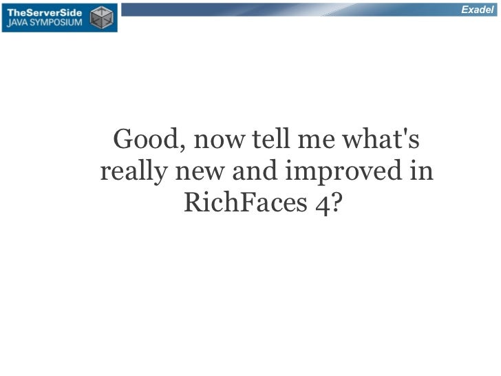 Exadel Good, now tell me whatsreally new and improved in        RichFaces 4?