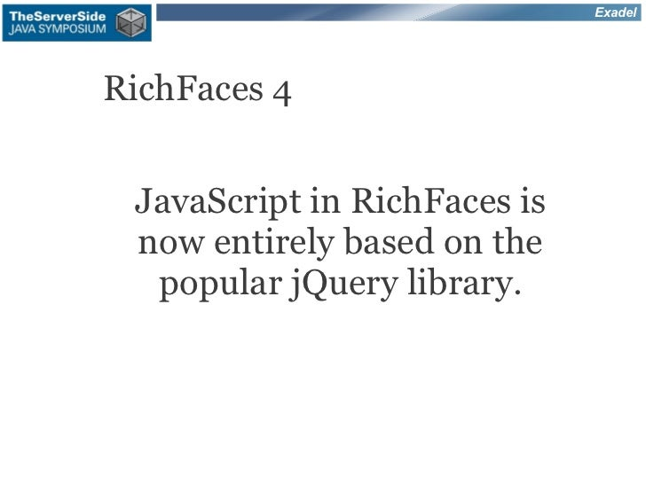 ExadelRichFaces 4 JavaScript in RichFaces is now entirely based on the  popular jQuery library.