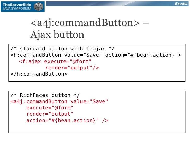 "Exadel      <a4j:commandButton> –      Ajax button/* standard button with f:ajax */<h:commandButton value=""Save"" action=""#..."