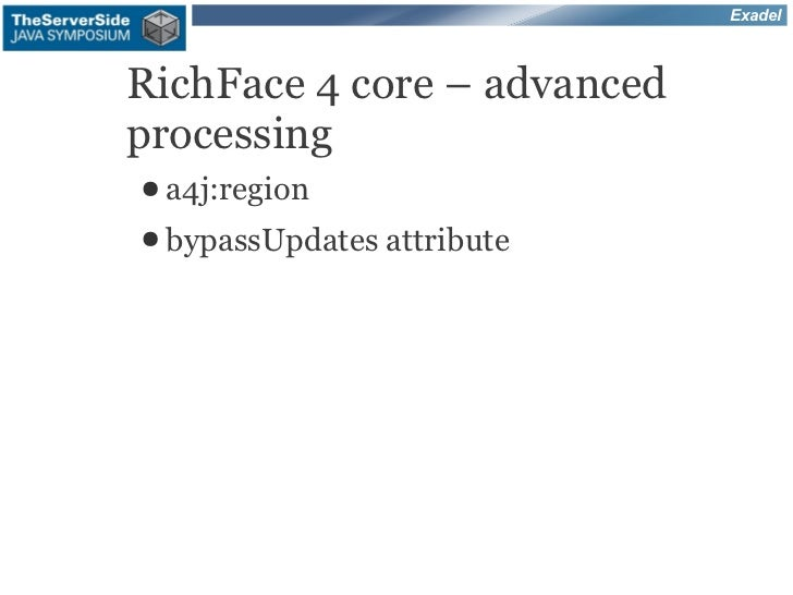 ExadelRichFace 4 core – advancedprocessing● a4j:region● bypassUpdates   attribute