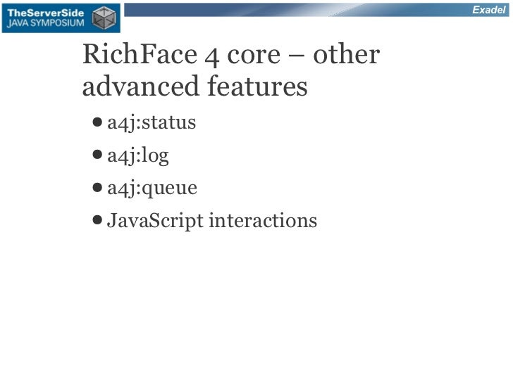 ExadelRichFace 4 core – otheradvanced features● a4j:status● a4j:log● a4j:queue● JavaScript   interactions
