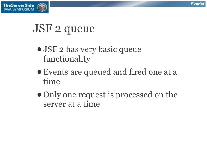 ExadelJSF 2 queue● JSF2 has very basic queue functionality● Events   are queued and fired one at a time● Only one request ...