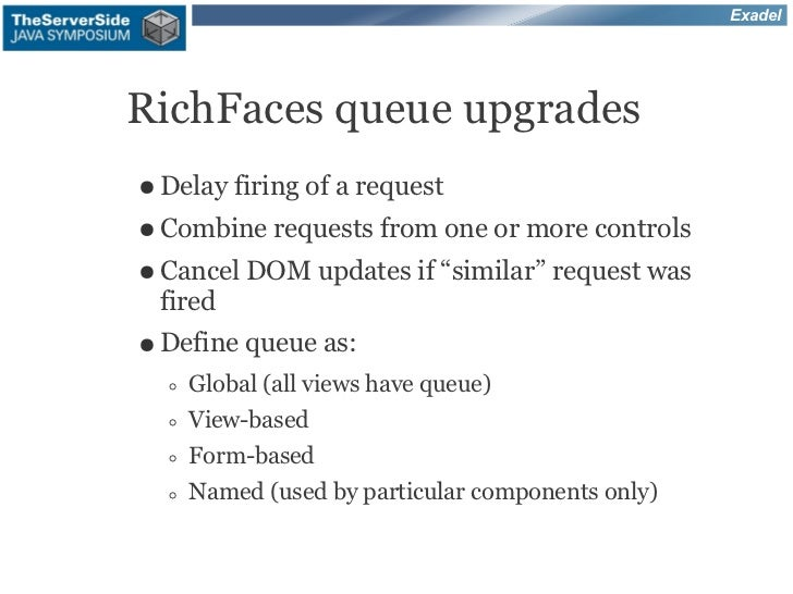 ExadelRichFaces queue upgrades● Delay firing   of a request● Combine requests      from one or more controls● Cancel DOM  ...