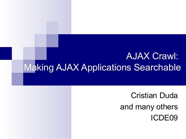 AJAX Crawl: Making AJAX Applications Searchable Cristian Duda and many others ICDE09