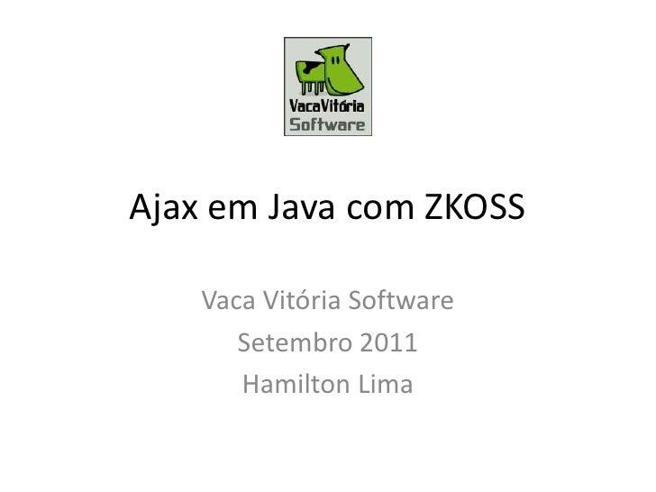 Ajax em Java com ZKOSS<br />Vaca Vitória Software<br />Setembro 2011<br />Hamilton Lima<br />