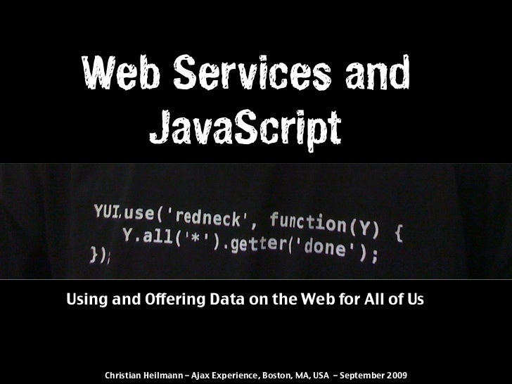 Web Services and    JavaScript   Using and Offering Data on the Web for All of Us         Christian Heilmann – Ajax Experi...