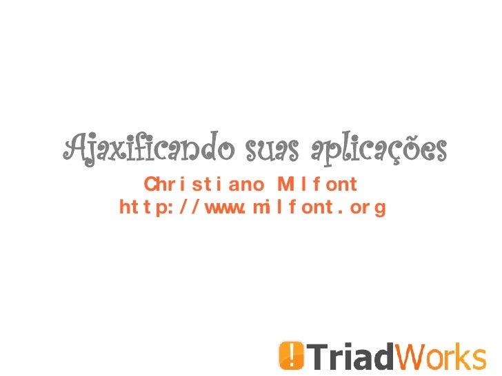 Ajaxificando suas aplicações Christiano Milfont http://www.milfont.org