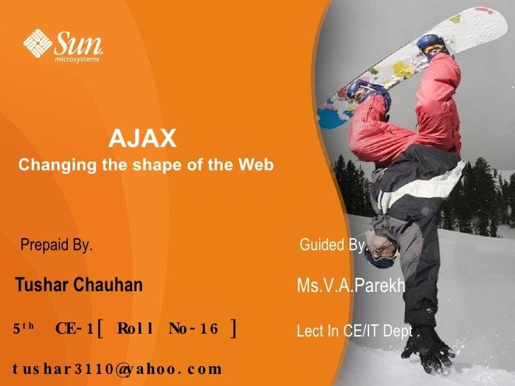 AJAX   Changing the shape of the Web <ul><li>Tushar Chauhan </li></ul>5 th   CE-1[ Roll No-16 ] [email_address] Ms.V.A.Par...